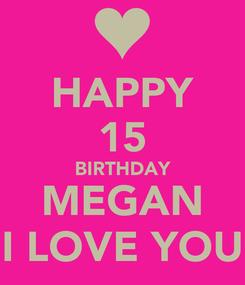 Poster: HAPPY 15 BIRTHDAY MEGAN I LOVE YOU
