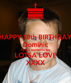 Poster: HAPPY 18th BIRTHDAY Dominic Have a wonderful day LOTSA LOVE XXXX
