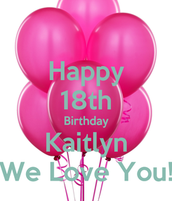 Poster: Happy 18th Birthday Kaitlyn We Love You!