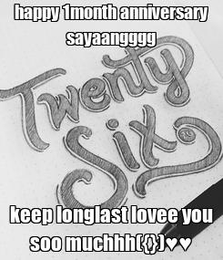 Poster: happy 1month anniversary sayaangggg keep longlast lovee you soo muchhh({})♥♥