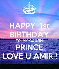 Poster: HAPPY  1st BIRTHDAY TO  MY COUSIN PRINCE LOVE U AMIR !