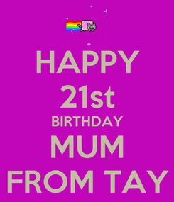 Poster: HAPPY 21st BIRTHDAY MUM FROM TAY