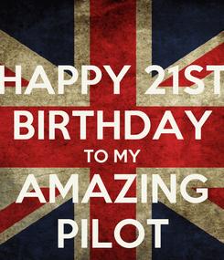 Poster: HAPPY 21ST BIRTHDAY TO MY AMAZING PILOT