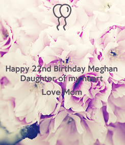 Poster: Happy 22nd Birthday Meghan Daughter of my heart  Love Mom