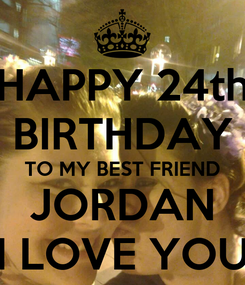 Poster: HAPPY 24th BIRTHDAY TO MY BEST FRIEND JORDAN I LOVE YOU