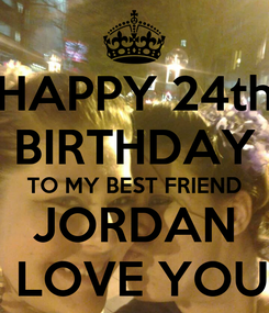 Poster: HAPPY 24th BIRTHDAY TO MY BEST FRIEND JORDAN I LOVE YOU!