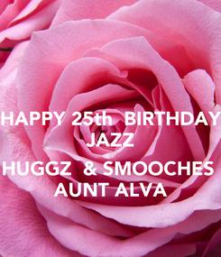 Poster: HAPPY 25th  BIRTHDAY JAZZ  HUGGZ  & SMOOCHES  AUNT ALVA
