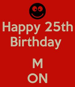 Poster: Happy 25th Birthday   M ON