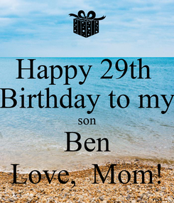 Poster: Happy 29th  Birthday to my son Ben Love,  Mom!