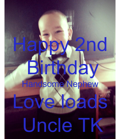 Poster: Happy 2nd  Birthday Handsome Nephew Love loads  Uncle TK