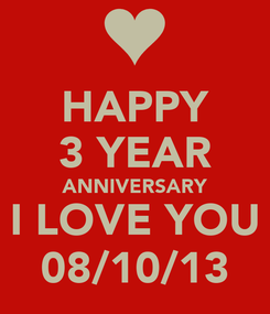 Poster: HAPPY 3 YEAR ANNIVERSARY I LOVE YOU 08/10/13