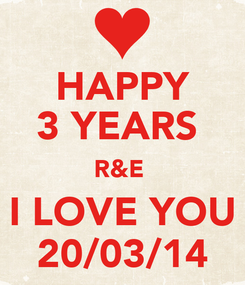 Poster: HAPPY 3 YEARS  R&E  I LOVE YOU 20/03/14