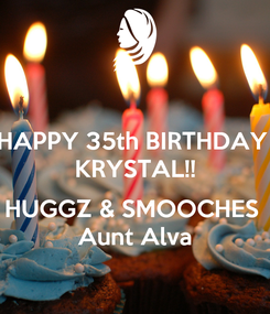 Poster: HAPPY 35th BIRTHDAY  KRYSTAL!!  HUGGZ & SMOOCHES  Aunt Alva