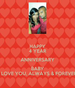 Poster: HAPPY 4 YEAR ANNIVERSARY BABY I LOVE YOU, ALWAYS & FOREVER