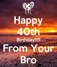 Poster: Happy 40th Birthday!!!!! From Your Bro