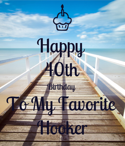 Poster: Happy  40th Birthday  To My Favorite  Hooker