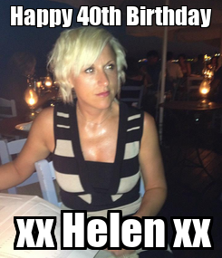 Poster: Happy 40th Birthday  xx Helen xx