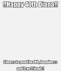 Poster: !!Happy 40th Diana!! Cheers to good health, happiness and true friends!