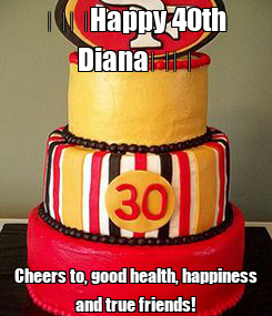 Poster: ♡♡Happy 40th Diana♡♡ Cheers to, good health, happiness and true friends!