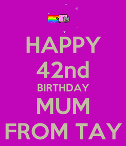 Poster: HAPPY 42nd BIRTHDAY MUM FROM TAY