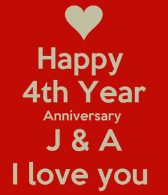 Poster: Happy  4th Year Anniversary  J & A I love you