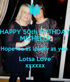 Poster: HAPPY 50th BIRTHDAY MICHELLE Hope it's as lovely as you  Lotsa Love xxxxxx