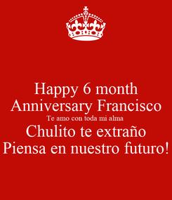 Poster: Happy 6 month Anniversary Francisco Te amo con toda mi alma  Chulito te extraño Piensa en nuestro futuro!