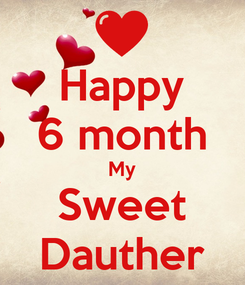 Poster: Happy 6 month My Sweet Dauther