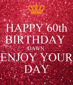 Poster: HAPPY 60th BIRTHDAY  DAWN  ENJOY YOUR DAY