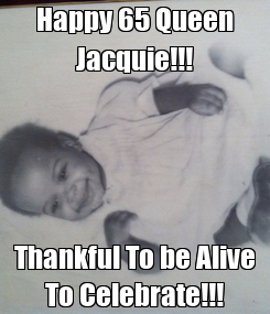 Poster: Happy 65 Queen Jacquie!!! Thankful To be Alive To Celebrate!!!