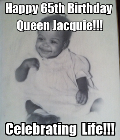 Poster: Happy 65th Birthday  Queen Jacquie!!! Celebrating  Life!!!