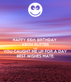 Poster: HAPPY 66th BIRTHDAY  KEITH RUTTER AND YOU CAUGHT ME UP FOR A DAY BEST WISHES MATE.