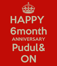 Poster: HAPPY  6month ANNIVERSARY Pudul& ON