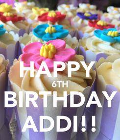 Poster:  HAPPY  6TH BIRTHDAY ADDI!!