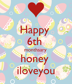 Poster: Happy  6th  monthsary  honey  iloveyou