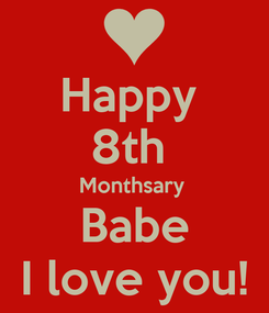 Poster: Happy  8th  Monthsary  Babe I love you!