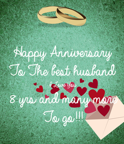 Poster: Happy Anniversary  To The best husband  I Love You 8 yrs and many more  To go!!!