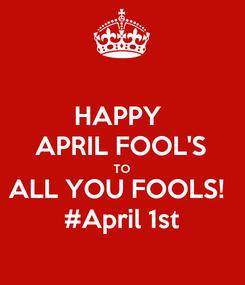 Poster: HAPPY  APRIL FOOL'S TO ALL YOU FOOLS!  #April 1st