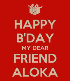 Poster: HAPPY B'DAY MY DEAR FRIEND ALOKA