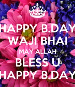 Poster: HAPPY B.DAY WAJI BHAI MAY ALLAH BLESS U HAPPY B.DAY