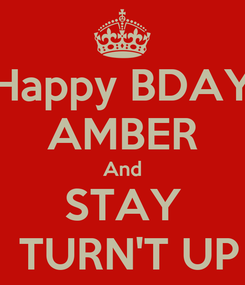 Poster: Happy BDAY AMBER And STAY  TURN'T UP