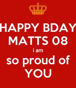 Poster: HAPPY BDAY MATTS 08 i am so proud of YOU