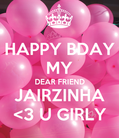 Poster: HAPPY BDAY MY DEAR FRIEND JAIRZINHA <3 U GIRLY