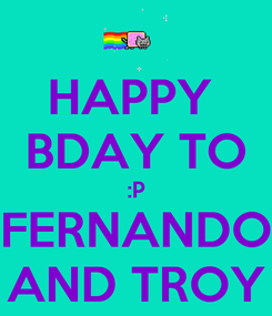 Poster: HAPPY  BDAY TO :P FERNANDO AND TROY