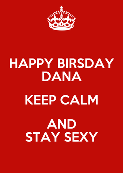 Poster: HAPPY BIRSDAY DANA KEEP CALM AND STAY SEXY