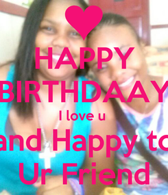 Poster: HAPPY BIRTHDAAY I love u  and Happy to Ur Friend