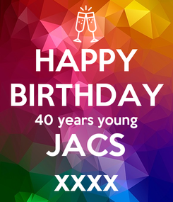 Poster: HAPPY BIRTHDAY 40 years young JACS xxxx