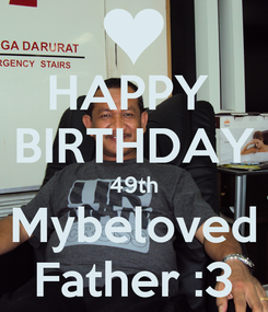 Poster: HAPPY  BIRTHDAY 49th Mybeloved Father :3