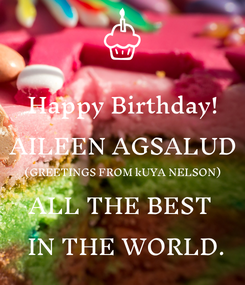 Poster: Happy Birthday! AILEEN AGSALUD (GREETINGS FROM kUYA NELSON) ALL THE BEST   IN THE WORLD.