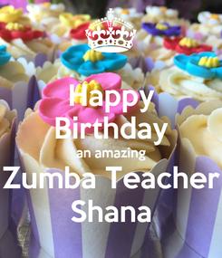 Poster: Happy Birthday an amazing Zumba Teacher Shana